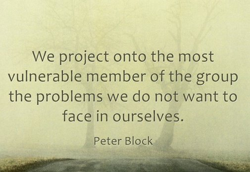 We project onto the most vulnerable member of the group problems we do not want to face in ourselves