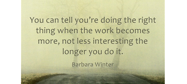 Barbara Winter Quote You can tell you're doing the right thing when the work becomes more, not less interesting the longer you do it.