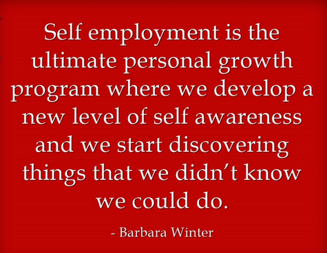 self employment is the ultimate personal growth program where we really do develop a new level of self awareness and we start discovering things that, first of all, we didn't know we could do. barbara winter quote