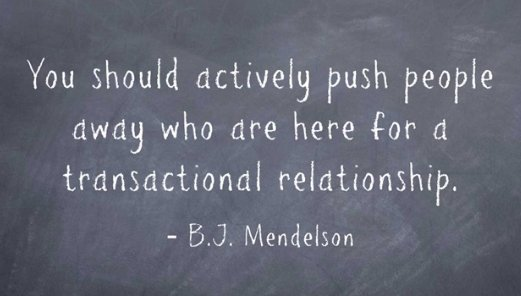 You should actively push people away who are here for a transactional relationship-BJ Mendelson