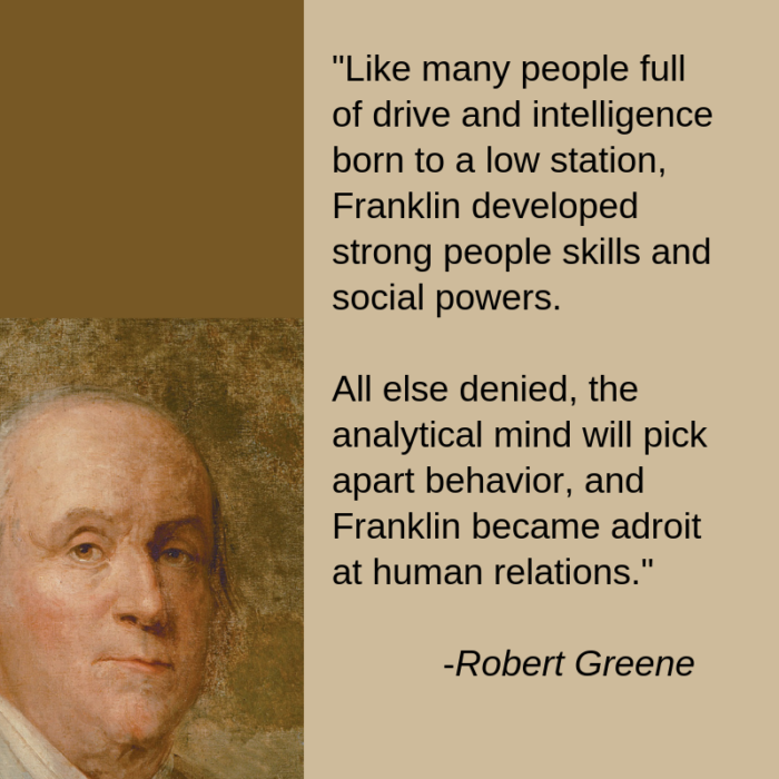 Ben Franklin- Robert Greene-Like many people of drive and intelligence born into a low station, Franklin developed strong people skills and social powers. All else denited, the anlaytical mind will pick apart behavior and Frnakling became adroit at human relations