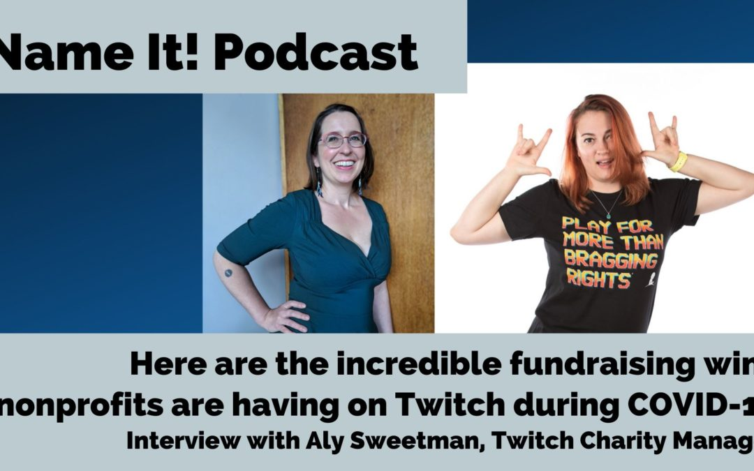 NAME IT! Podcast: How Nonprofits are Winning during COVID with Twitch.tv -Interview with Aly Sweetman