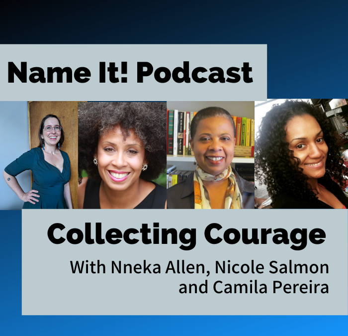 Name It Podcast Collecting Courage with Nneka Allen Nicole Salmon Camila Pereira